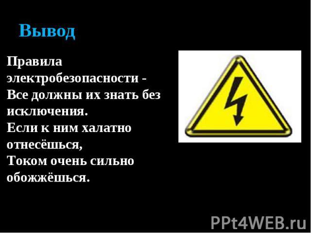 ВыводПравила электробезопасности - Все должны их знать без исключения. Если к ним халатно отнесёшься, Током очень сильно обожжёшься.