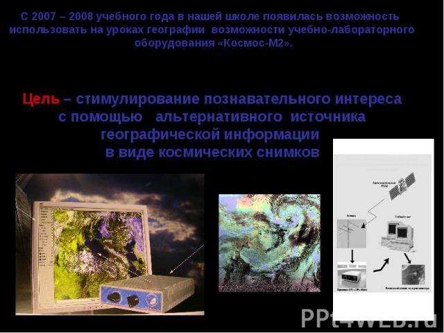 С 2007 – 2008 учебного года в нашей школе появилась возможность использовать на уроках географии возможности учебно-лабораторного оборудования «Космос-М2».Цель – стимулирование познавательного интереса с помощью альтернативного источника географичес…