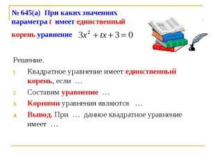 № 645(а) При каких значениях параметра t имеет единственный корень уравнение Реш