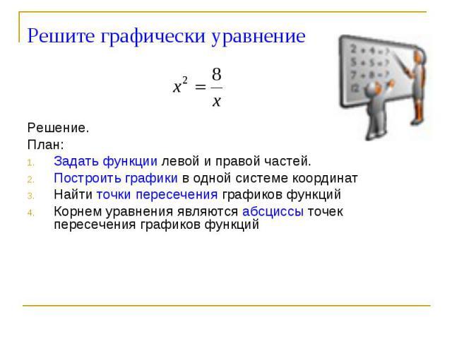 Решите графически уравнение Решение.План: Задать функции левой и правой частей.Построить графики в одной системе координатНайти точки пересечения графиков функцийКорнем уравнения являются абсциссы точек пересечения графиков функций