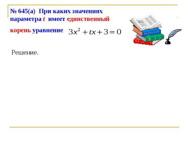 № 645(а) При каких значениях параметра t имеет единственный корень уравнение