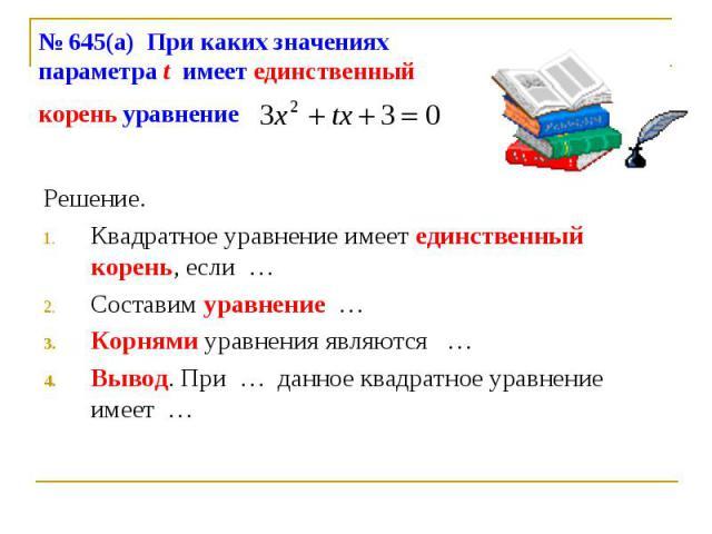 № 645(а) При каких значениях параметра t имеет единственный корень уравнение Решение.Квадратное уравнение имеет единственный корень, если …Составим уравнение …Корнями уравнения являются …Вывод. При … данное квадратное уравнение имеет …