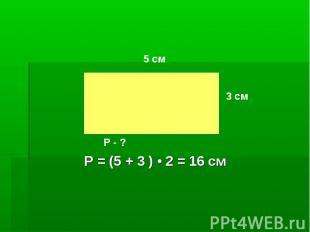 Р = (5 + 3 ) • 2 = 16 см