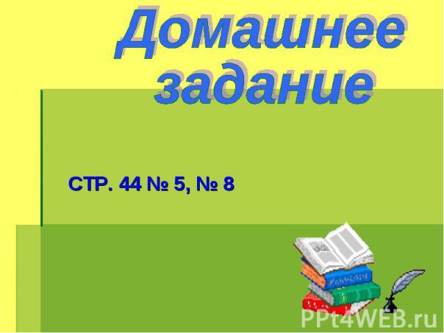 ДомашнеезаданиеСТР. 44 № 5, № 8
