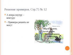 Решение примеров. Стр.75 № 12А вчера поутру – кенгуру:- Примеры решить не могу!