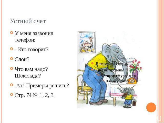 Устный счетУ меня зазвонил телефон:- Кто говорит?Слон?Что вам надо? Шоколада? Ах! Примеры решить?Стр. 74 № 1, 2, 3.