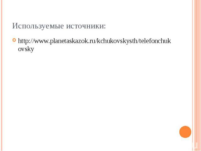 Используемые источники:http://www.planetaskazok.ru/kchukovskysth/telefonchukovsky