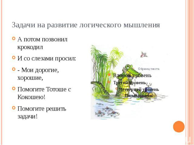 Задачи на развитие логического мышленияА потом позвонил крокодилИ со слезами просил:- Мои дорогие, хорошие,Помогите Тотоше с Кокошею!Помогите решить задачи!