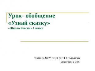 Урок- обобщение «Узнай сказку»«Школа России» 1 классУчитель МОУ СОШ № 11 Г.Рыбин