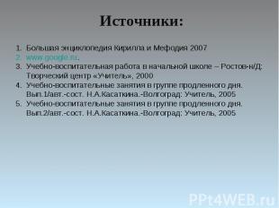 Источники:Большая энциклопедия Кирилла и Мефодия 2007www.google.ru.Учебно-воспит