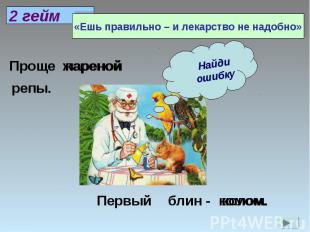 «Ешь правильно – и лекарство не надобно»Найди ошибку