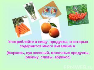 Употребляйте в пищу продукты, в которых содержится много витамина А.(Морковь, лу