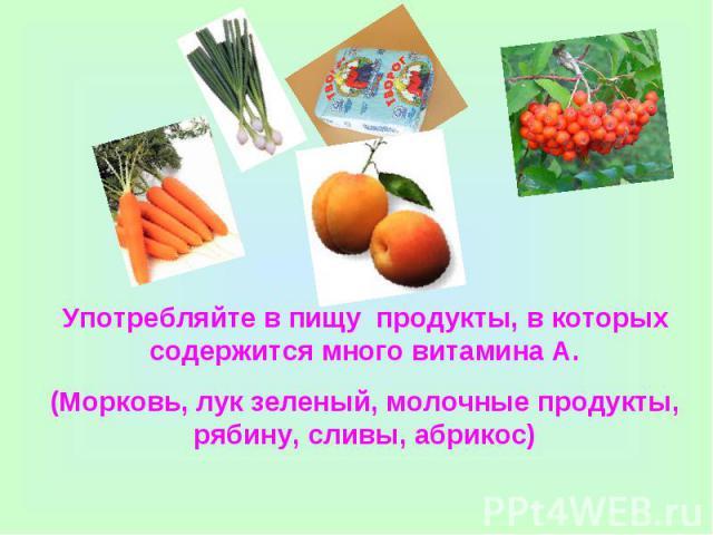 Употребляйте в пищу продукты, в которых содержится много витамина А.(Морковь, лук зеленый, молочные продукты, рябину, сливы, абрикос)