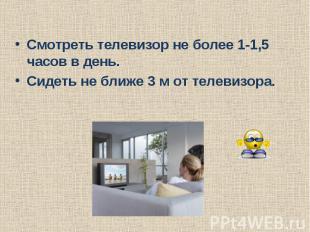 Смотреть телевизор не более 1-1,5 часов в день.Сидеть не ближе 3 м от телевизора