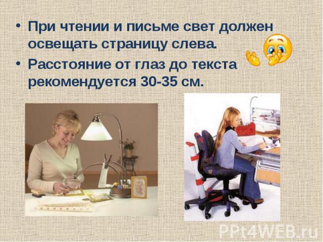 При чтении и письме свет должен освещать страницу слева.Расстояние от глаз до текста рекомендуется 30-35 см.