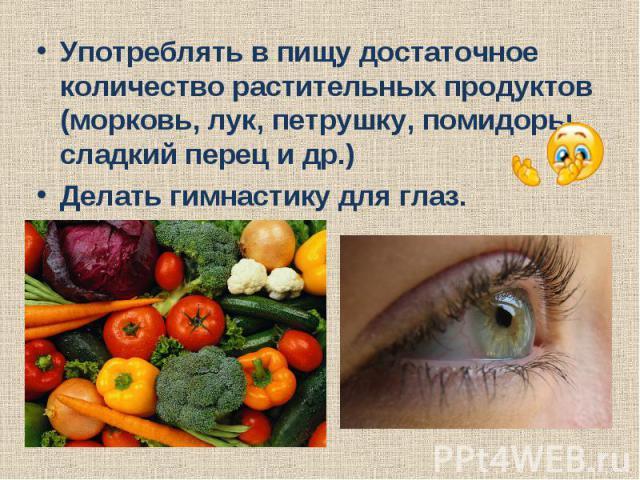 Употреблять в пищу достаточное количество растительных продуктов (морковь, лук, петрушку, помидоры, сладкий перец и др.)Делать гимнастику для глаз.