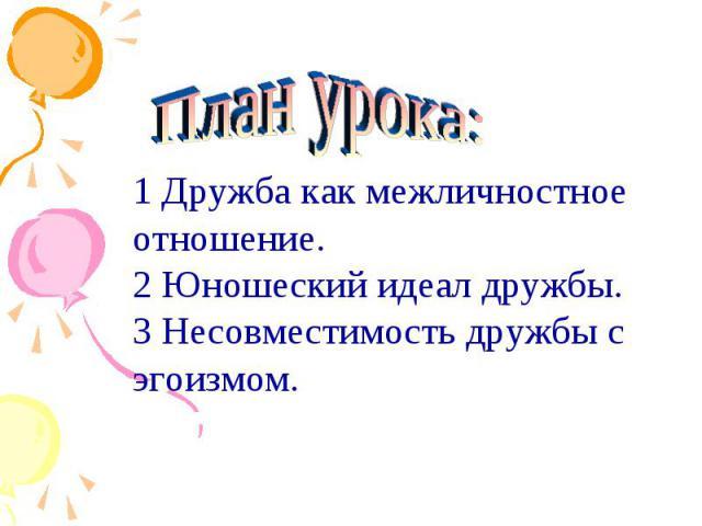 План урока:1 Дружба как межличностное отношение.2 Юношеский идеал дружбы.3 Несовместимость дружбы с эгоизмом.