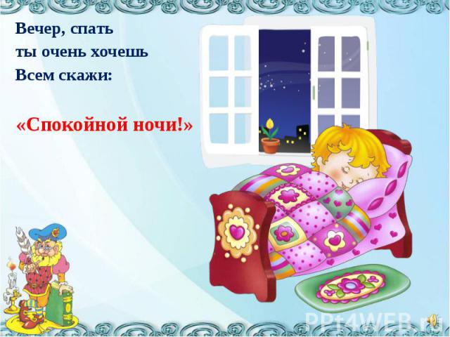 Вечер, спатьты очень хочешьВсем скажи:«Спокойной ночи!»