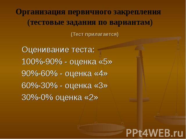 Организация первичного закрепления (тестовые задания по вариантам)Оценивание теста:100%-90% - оценка «5»90%-60% - оценка «4»60%-30% - оценка «3»30%-0% оценка «2»