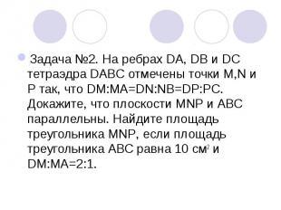 Задача №2. На ребрах DA, DB и DC тетраэдра DABC отмечены точки M,N и Р так, что