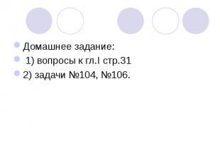 Домашнее задание: 1) вопросы к гл.I стр.312) задачи №104, №106.
