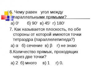 6. Чему равен угол между параллельными прямыми? а) 00 б) 900 в) 450 г) 18007. Ка