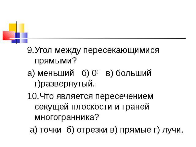 9.Угол между пересекающимися прямыми?а) меньший б) 00 в) больший г)развернутый.10.Что является пересечением секущей плоскости и граней многогранника? а) точки б) отрезки в) прямые г) лучи.