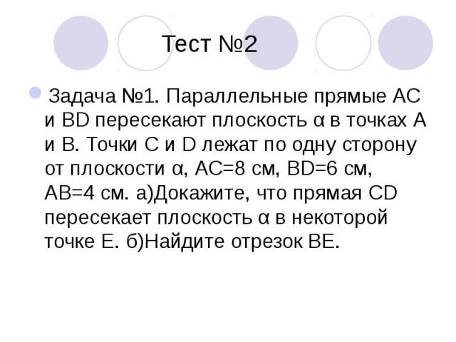 Тест №2Задача №1. Параллельные прямые АС и BD пересекают плоскость α в точках А и В. Точки С и D лежат по одну сторону от плоскости α, АС=8 см, BD=6 см, АВ=4 см. а)Докажите, что прямая CD пересекает плоскость α в некоторой точке Е. б)Найдите отрезок ВЕ.