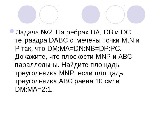 Задача №2. На ребрах DA, DB и DC тетраэдра DABC отмечены точки M,N и Р так, что DM:МА=DN:NB=DP:PC. Докажите, что плоскости MNP и АВС параллельны. Найдите площадь треугольника MNP, если площадь треугольника АВС равна 10 см2 и DM:МА=2:1.