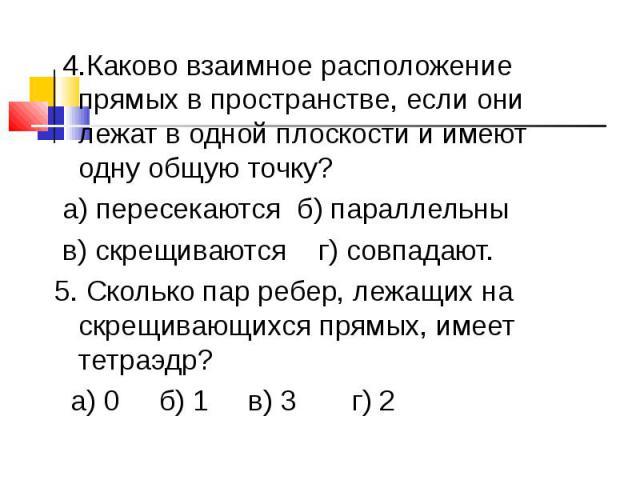4.Каково взаимное расположение прямых в пространстве, если они лежат в одной плоскости и имеют одну общую точку? а) пересекаются б) параллельны в) скрещиваются г) совпадают.5. Сколько пар ребер, лежащих на скрещивающихся прямых, имеет тетраэдр? а) 0…