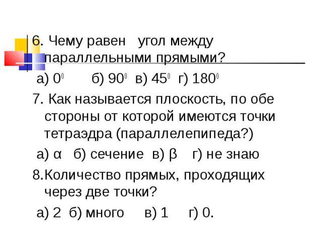 6. Чему равен угол между параллельными прямыми? а) 00 б) 900 в) 450 г) 18007. Как называется плоскость, по обе стороны от которой имеются точки тетраэдра (параллелепипеда?) а) α б) сечение в) β г) не знаю8.Количество прямых, проходящих через две точ…