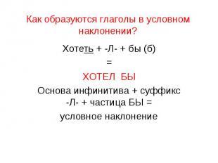 Как образуются глаголы в условном наклонении?Хотеть + -Л- + бы (б)=ХОТЕЛ БЫОснов