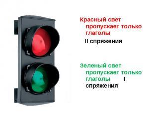 Красный свет пропускает только глаголы II спряженияЗеленый свет пропускает тольк