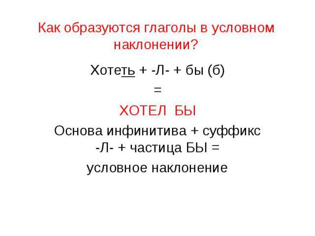 Как образуются глаголы в условном наклонении?Хотеть + -Л- + бы (б)=ХОТЕЛ БЫОснова инфинитива + суффикс -Л- + частица БЫ =условное наклонение