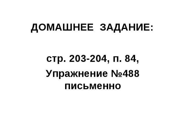 ДОМАШНЕЕ ЗАДАНИЕ:стр. 203-204, п. 84,Упражнение №488 письменно