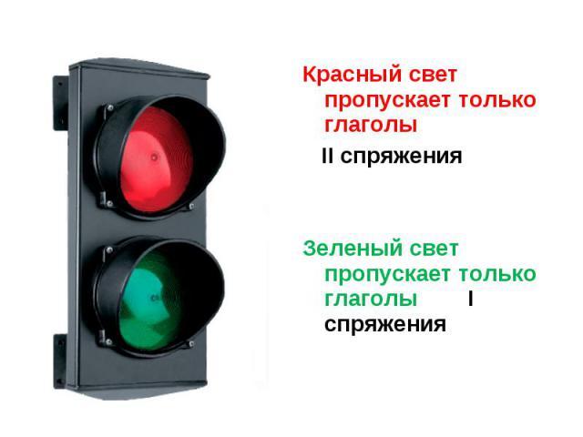 Красный свет пропускает только глаголы II спряженияЗеленый свет пропускает только глаголы I спряжения