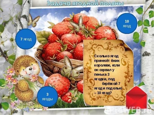 Задача ягодной поляныСколько ягод принесёт ёжик королеве, если он сорвал у пенька 3 ягодки, под берёзкой 7 ягод и под елью – 10 ягод?