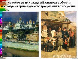 Не менее велики заслуги Васнецова в области воссоздания древнерусского декоратив