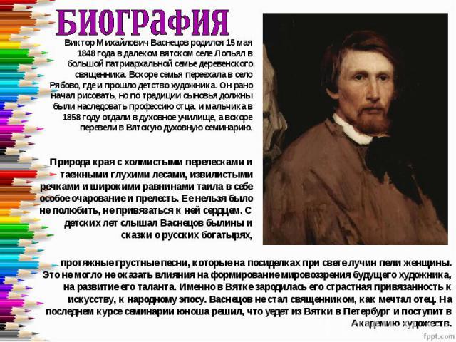 БиографияВиктор Михайлович Васнецов родился 15 мая 1848 года в далеком вятском селе Лопьял в большой патриархальной семье деревенского священника. Вскоре семья переехала в село Рябово, где и прошло детство художника. Он рано начал рисовать, но по тр…