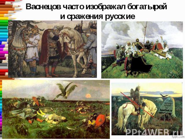 Васнецов часто изображал богатырей и сражения русские