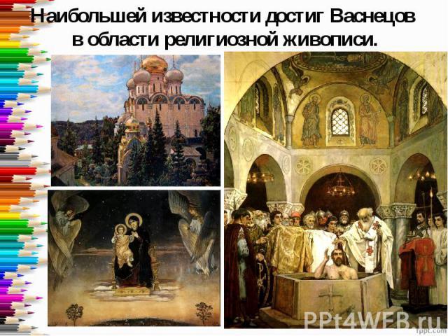 Наибольшей известности достиг Васнецов в области религиозной живописи.