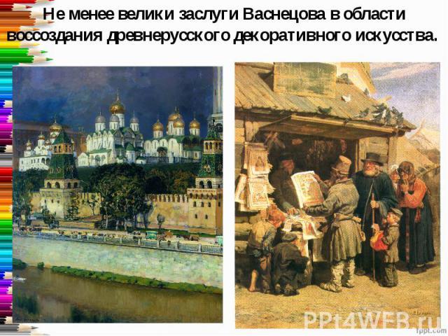 Не менее велики заслуги Васнецова в области воссоздания древнерусского декоративного искусства.