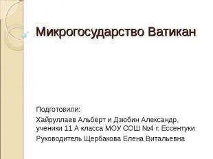 Микрогосударство Ватикан Подготовили:Хайруллаев Альберт и Дзюбин Александр,учени