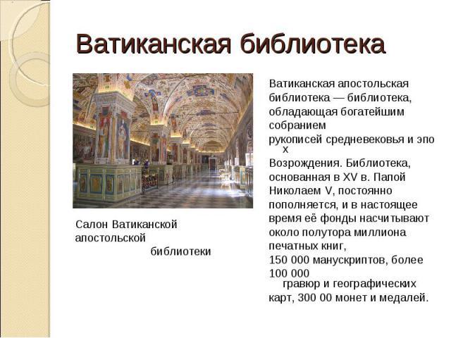 Ватиканская библиотекаВатиканская апостольскаябиблиотека — библиотека,обладающая богатейшимсобраниемрукописейсредневековьяиэпохВозрождения. Библиотека,основанная вXV в. ПапойНиколаем V, постояннопополняется, и в настоящеевремя её фонды насчитыва…
