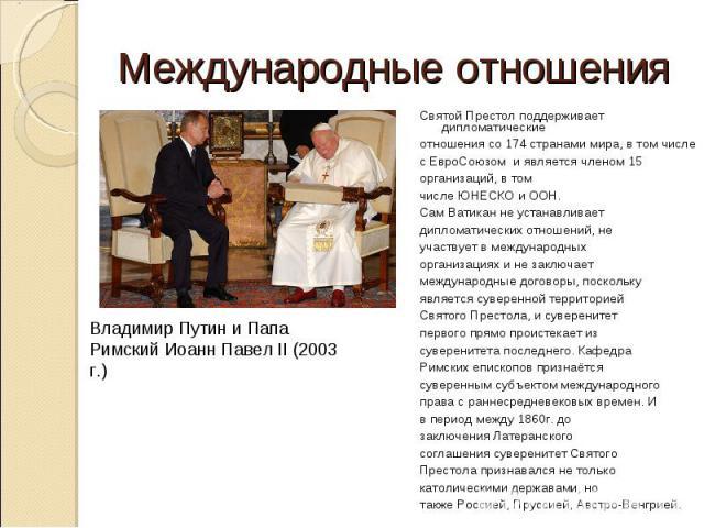 Международные отношенияВладимир Путин и Папа Римский Иоанн Павел II (2003 г.)Святой Престол поддерживает дипломатическиеотношения со 174 странами мира, в том числесЕвроСоюзоми является членом 15организаций, в томчислеЮНЕСКО и ООН.Сам Ватикан не …
