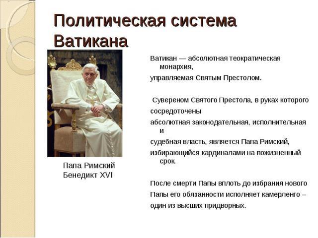 Политическая система ВатиканаВатикан— абсолютная теократическая монархия,управляемаяСвятым Престолом. Сувереном Святого Престола, в руках которогососредоточеныабсолютная законодательная, исполнительная исудебная власть, являетсяПапа Римский,избир…