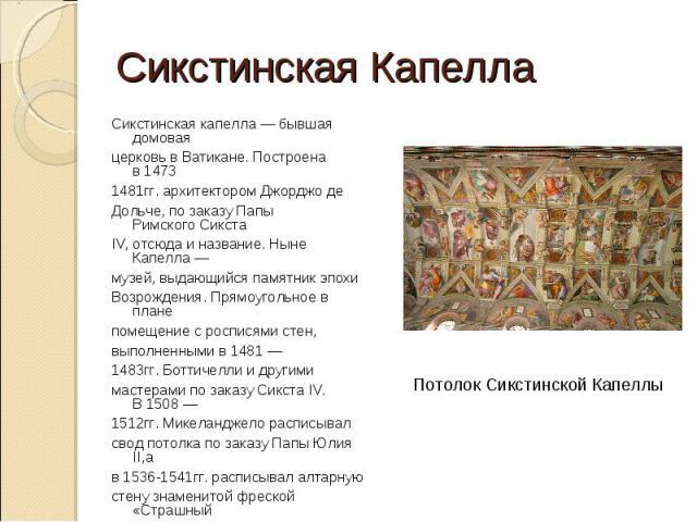 Сикстинская КапеллаСикстинская капелла — бывшая домоваяцерковь вВатикане. Построена в14731481гг.архитекторомДжорджо деДольче, по заказуПапы РимскогоСикстаIV, отсюда и название. Ныне Капелла—музей, выдающийся памятникэпохиВозрождения. Прямоуг…