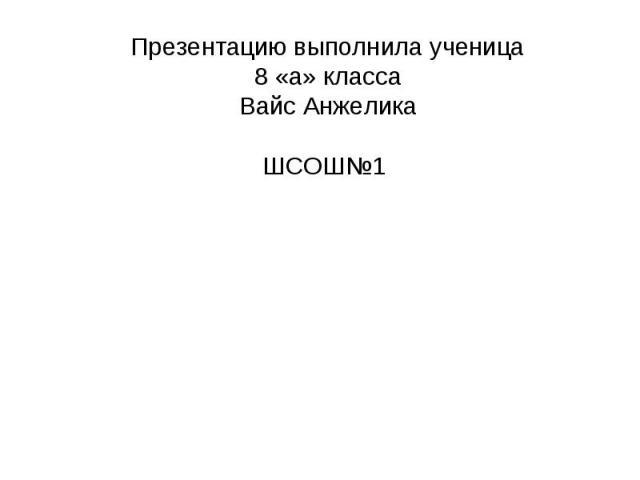 Презентацию выполнила ученица 8 «а» класса Вайс АнжеликаШСОШ№1