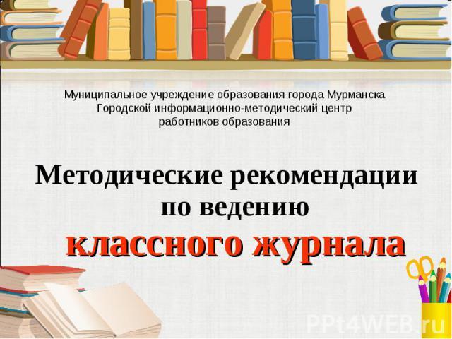 Муниципальное учреждение образования города МурманскаГородской информационно-методический центрработников образованияМетодические рекомендации по ведению классного журнала