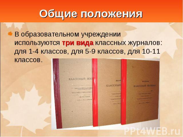 Общие положенияВ образовательном учреждении используются три вида классных журналов: для 1-4 классов, для 5-9 классов, для 10-11 классов.